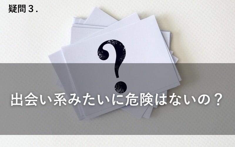 疑問3.出会い系みたいに危険はないの?