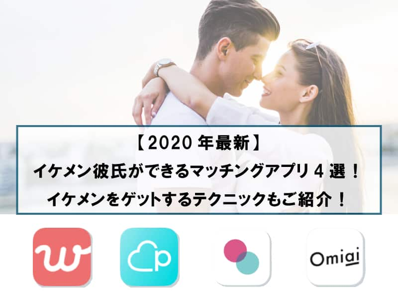 【2020年最新】イケメン彼氏ができるマッチングアプリ4選!イケメンをゲットするテクニックもご紹介!