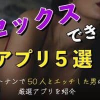 セックスできるアプリ5選!ネトナンで50人とエッチした男の厳選アプリを紹介