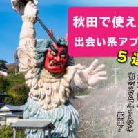 秋田で使える出会い系アプリ5選!ガチで秋田で出会えるアプリのみ厳選!