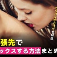 出張先でセックスする方法まとめ!相手を見つける方法やセックスするコツを解説