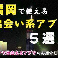 福岡で使える出会い系アプリ5選!ガチで出会えるアプリのみ紹介します
