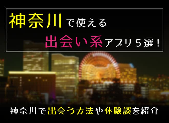 神奈川で使える出会い系アプリ5選!神奈川で出会えた体験談や注意点を紹介