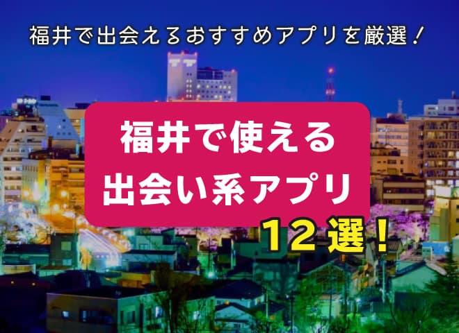 福井で使える出会い系アプリ12選!福井で出会えるおすすめアプリを厳選!