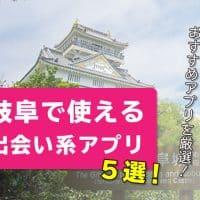 岐阜で使える出会い系アプリ5選!岐阜で出会えるおすすめアプリを厳選!