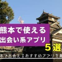 熊本で使える出会い系アプリ5選!熊本で出会えるおすすめアプリを厳選