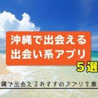 沖縄で出会える出会い系アプリ5選!沖縄で出会えるおすすめアプリを厳選