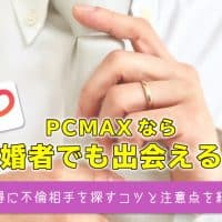 PCMAXなら既婚者でも出会える!お得に不倫相手を探すコツと注意点を紹介