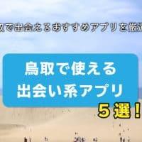 鳥取で使える出会い系アプリ5選!鳥取で出会えるおすすめアプリを厳選!