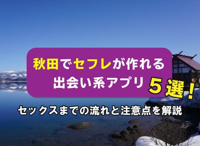 秋田でセフレが作れる出会い系アプリ5選!セックスまでの流れと注意点を解説