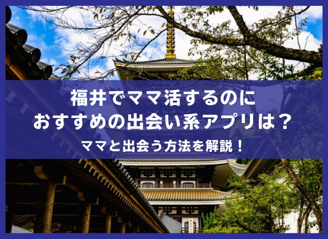 福井でママ活するのにおすすめの出会い系アプリ3選!ママと出会う方法を解説!